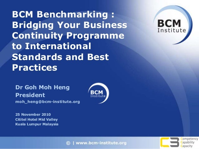 BCM Benchmarking : Bridging Your Business Continuity Programme to International Standards and Best Practices Dr Goh Moh He...