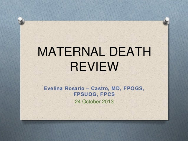 MATERNAL DEATH REVIEW Evelina Rosario – Castro, MD, FPOGS, FPSUOG, FPCS  24 October 2013