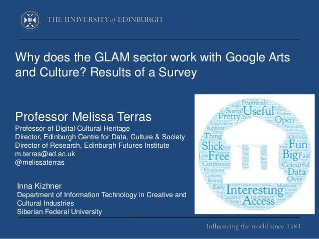 Why does the GLAM sector work with Google Arts and Culture? Results of a Survey Professor Melissa Terras Professor of Digi...