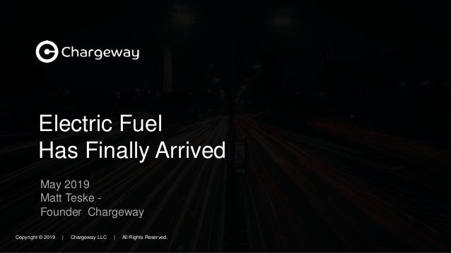 Electric Fuel Has Finally Arrived May 2019 Matt Teske - Founder Chargeway Copyright © 2019   Chargeway LLC   All Rights Re...