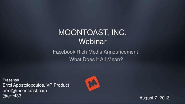 MOONTOAST, INC. Webinar Facebook Rich Media Announcement: What Does It All Mean? August 7, 2013 Presenter Errol Apostolopo...