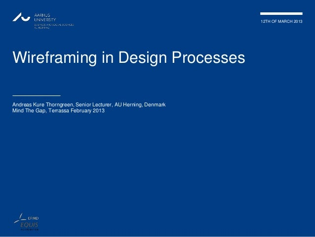 12TH OF MARCH 2013Wireframing in Design ProcessesAndreas Kure Thorngreen, Senior Lecturer, AU Herning, DenmarkMind The Gap...