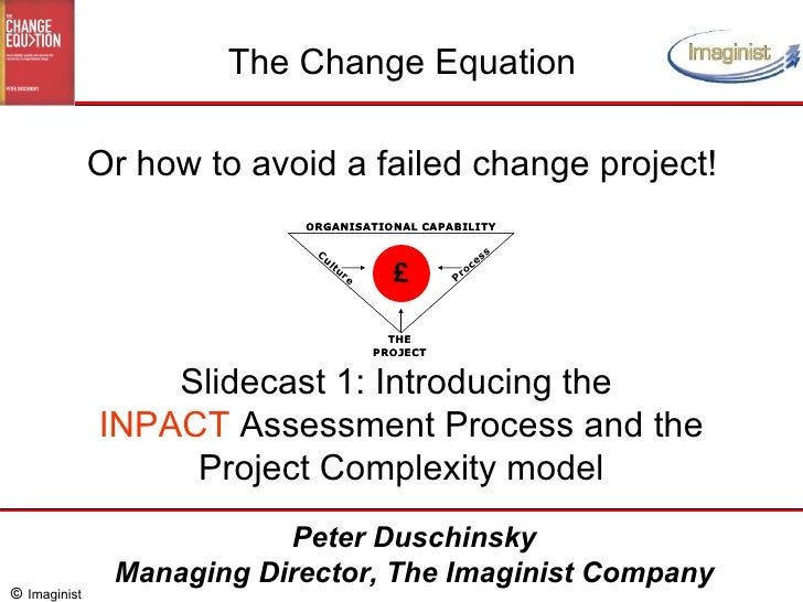 Slidecast 1: Introducing the  INPACT  Assessment Process and the Project Complexity model The Change Equation Or how to av...
