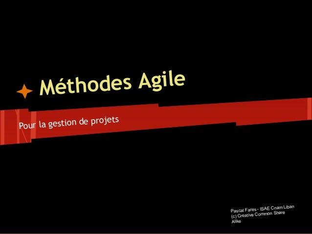 Méthodes Agile Pour la gestion de projets Pascal Fares - ISAE Cnam Liban (c) Creative Common Share Alike