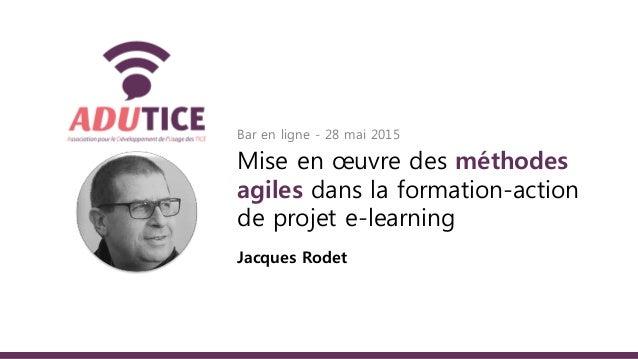 Bar en ligne - 28 mai 2015 Mise en œuvre des méthodes agiles dans la formation-action de projet e-learning Jacques Rodet