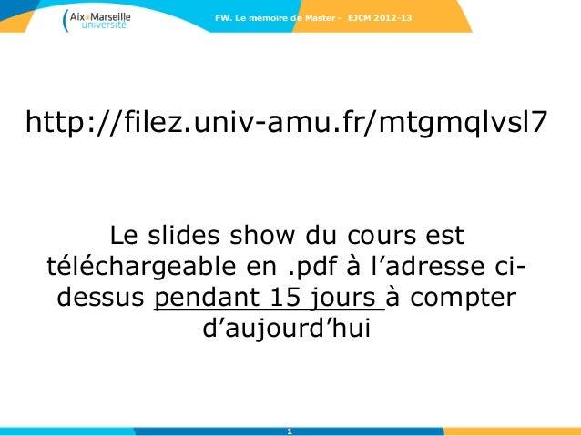 FW. Le mémoire de Master - EJCM 2012-13http://filez.univ-amu.fr/mtgmqlvsl7      Le slides show du cours est téléchargeable...