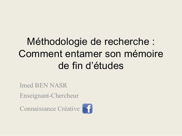 Méthodologie de recherche : Comment entamer son mémoire de fin d'études Imed BEN NASR Enseignant-Chercheur Connaissance Cr...