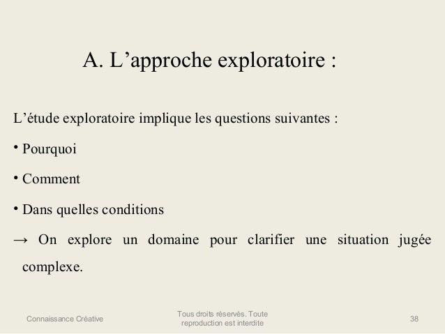 A. L'approche exploratoire : L'étude exploratoire implique les questions suivantes : • Pourquoi • Comment • Dans quelles c...