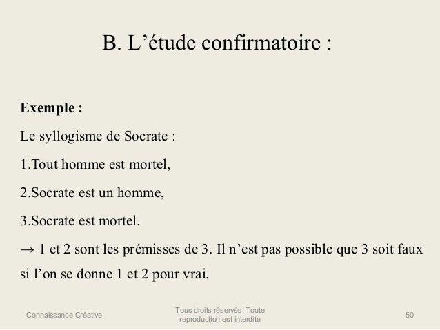 B. L'étude confirmatoire : Exemple : Le syllogisme de Socrate : 1.Tout homme est mortel, 2.Socrate est un homme, 3.Socrate...