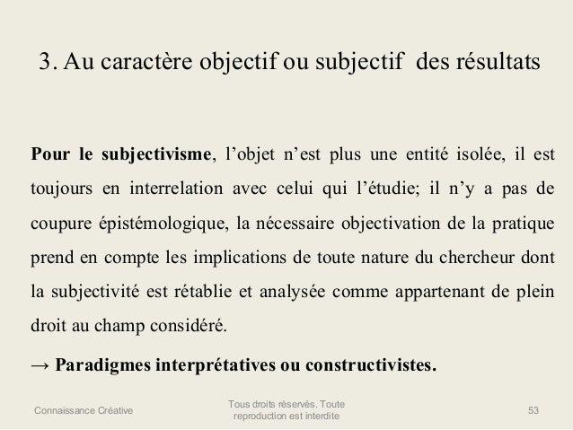 3. Au caractère objectif ou subjectif des résultats  Pour le subjectivisme, l'objet n'est plus une entité isolée, il est t...
