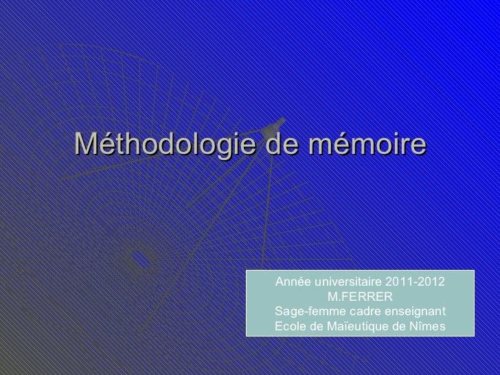 Méthodologie de mémoire Année universitaire 2011-2012 M.FERRER Sage-femme cadre enseignant Ecole de Maïeutique de Nîmes