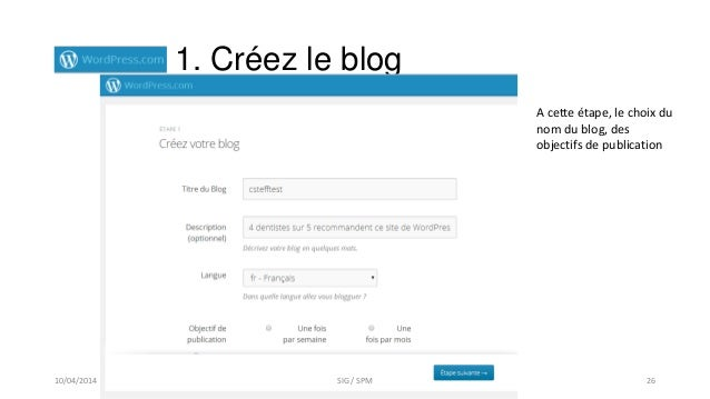 1. Créez le blog A cette étape, le choix du nom du blog, des objectifs de publication 10/04/2014 SIG / SPM 26