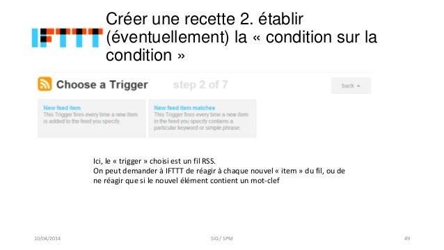 Créer une recette 2. établir (éventuellement) la « condition sur la condition » Ici, le « trigger » choisi est un fil RSS....