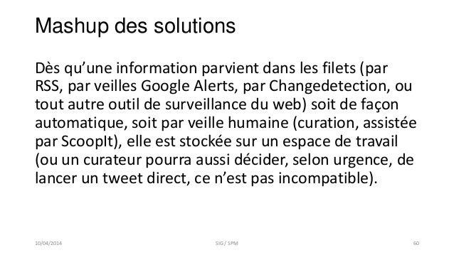 Mashup des solutions Dès qu'une information parvient dans les filets (par RSS, par veilles Google Alerts, par Changedetect...