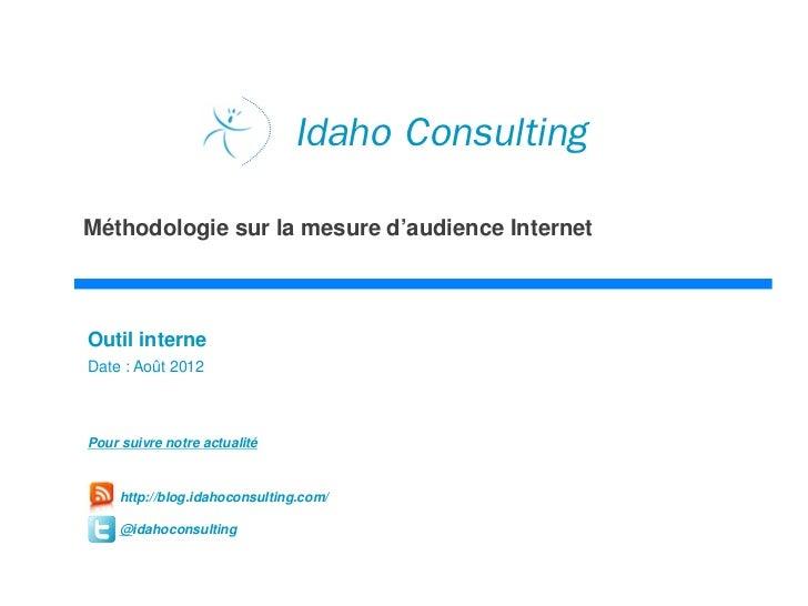 Idaho ConsultingMéthodologie sur la mesure d'audience InternetOutil interneDate : Août 2012Pour suivre notre actualité    ...
