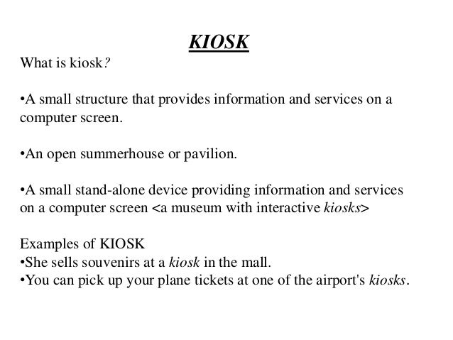 KIOSK What is kiosk? •A small structure that provides information and services on a computer screen. •An open summerhouse ...