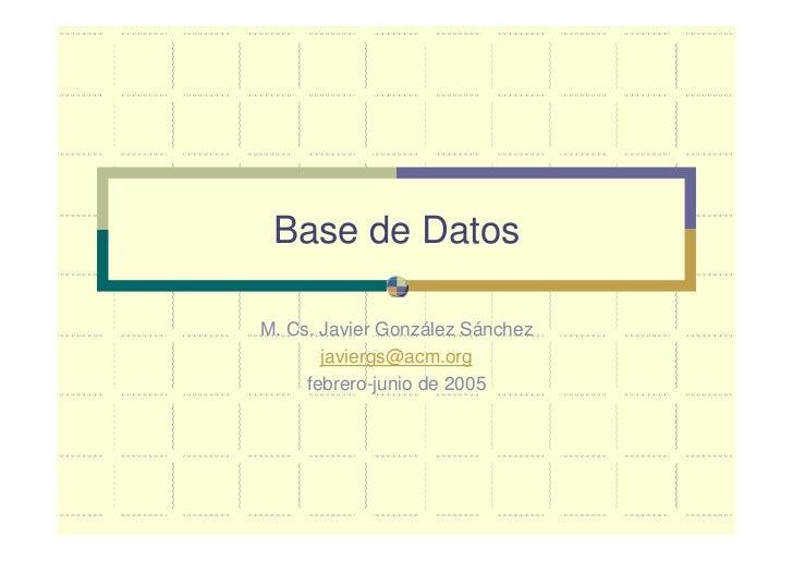 Base de Datos  M. Cs. Javier González Sánchez        javiergs@acm.org      febrero-junio de 2005