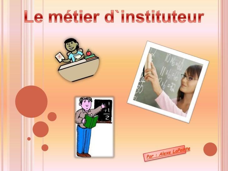 Le métier d`instituteur<br />Par : AlexeLaPointe<br />