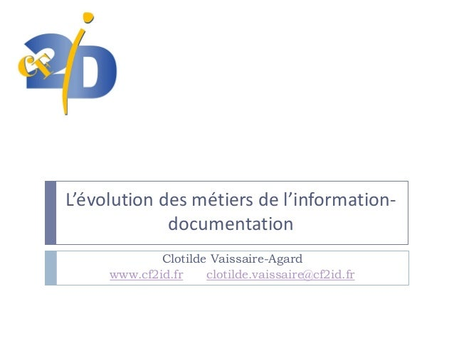 L'évolution des métiers de l'informationdocumentation Clotilde Vaissaire-Agard www.cf2id.fr clotilde.vaissaire@cf2id.fr