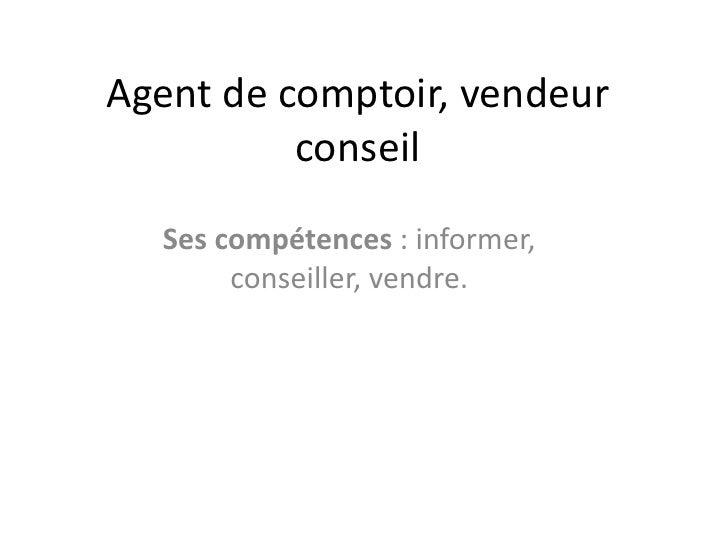 Agent de comptoir, vendeur          conseil  Ses compétences : informer,       conseiller, vendre.