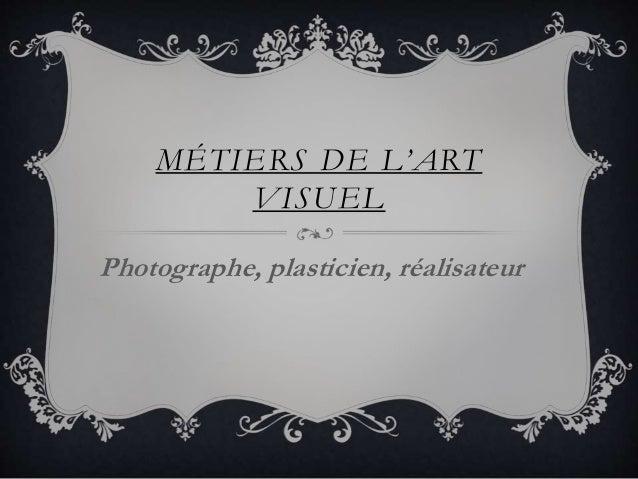 MÉT IER S DE L'ART  VISUEL  Photographe, plasticien, réalisateur