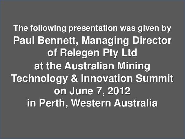 The following presentation was given byPaul Bennett, Managing Directorof Relegen Pty Ltdat the Australian MiningTechnology...