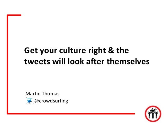 Get your culture right & thetweets will look after themselvesMartin Thomas   @crowdsurfing