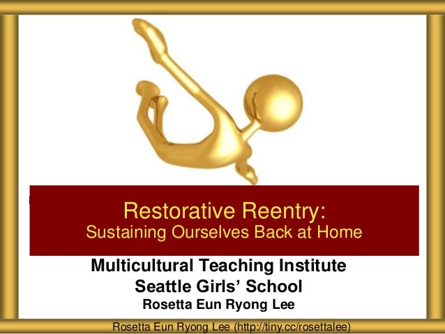 Multicultural Teaching Institute Seattle Girls' School Rosetta Eun Ryong Lee Restorative Reentry: Sustaining Ourselves Bac...