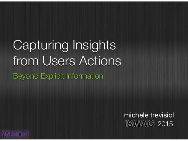 Capturing Insights from Users Actions Beyond Explicit Information michele trevisiol 2015