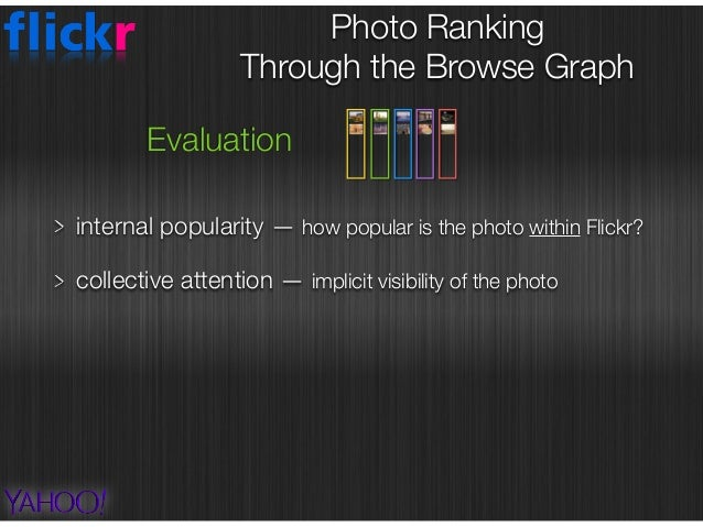 Photo Ranking  Through the Browse Graph Evaluation internal popularity — how popular is the photo within Flickr? collecti...