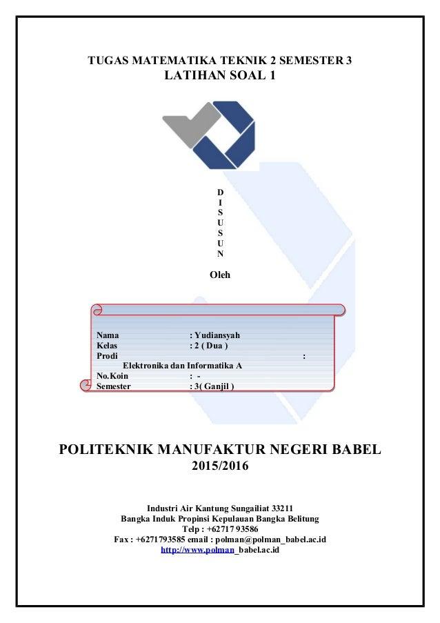TUGAS MATEMATIKA TEKNIK 2 SEMESTER 3 LATIHAN SOAL 1 D I S U S U N Oleh POLITEKNIK MANUFAKTUR NEGERI BABEL 2015/2016 Indust...