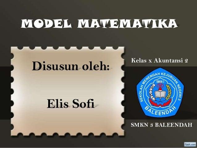 MODEL MATEMATIKA  Disusun oleh:  Kelas x Akuntansi 2  Elis Sofi SMKN 3 BALEENDAH