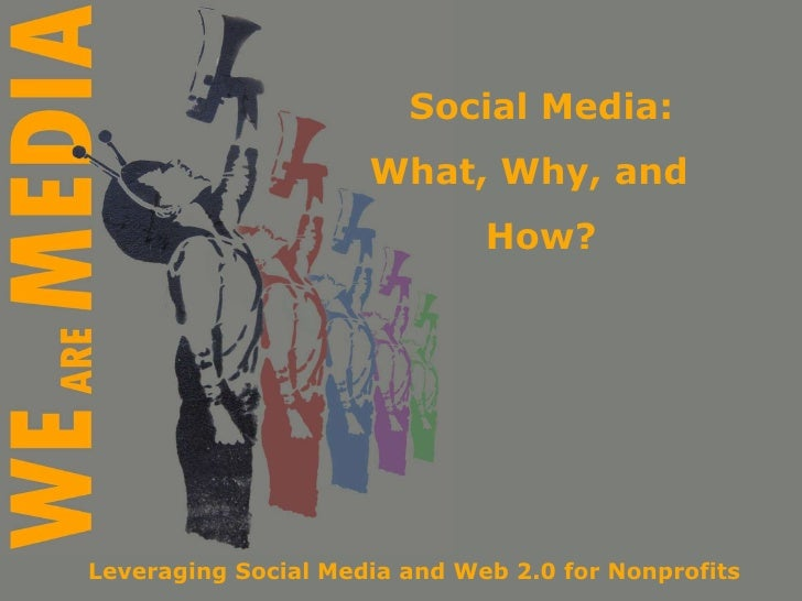 Social Media: What, Why, and  How? Leveraging Social Media and Web 2.0 for Nonprofits