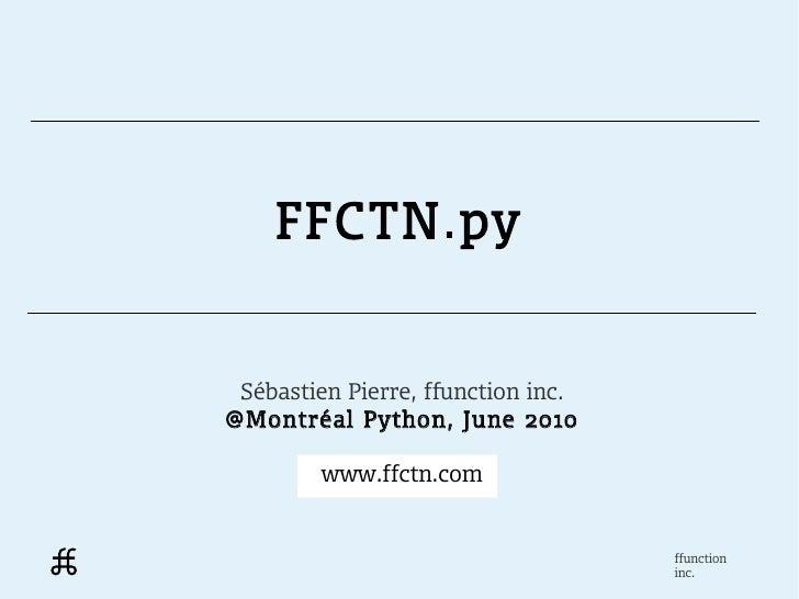 FFCTN.py Sébastien Pierre, ffunction inc.@Montréal Python, June 2010         www.ffctn.com                                ...