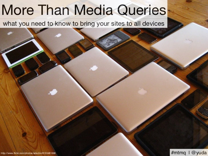 More Than Media Queries what you need to know to bring your sites to all deviceshttp://www.flickr.com/photos/adactio/615348...