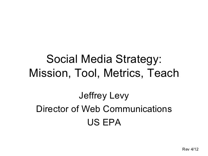Social Media Strategy:Mission, Tool, Metrics, Teach            Jeffrey Levy Director of Web Communications              US...