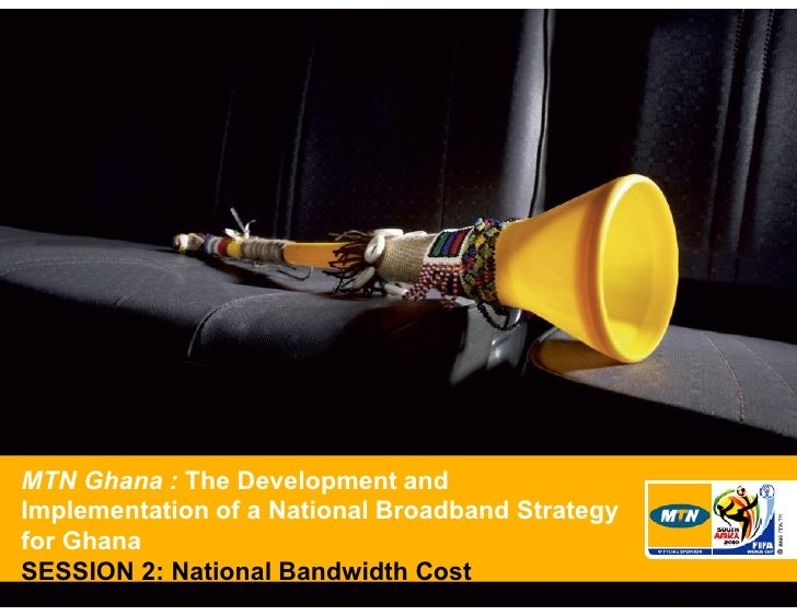 MTN Ghana : The Development and Implementation of a National Broadband Strategy for Ghana SESSION 2: National Bandwidth Co...