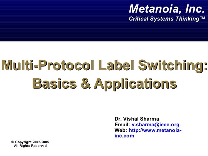 Multi-Protocol Label Switching: Basics & Applications Dr. Vishal Sharma  Email:  [email_address]   Web:  http://www.metano...