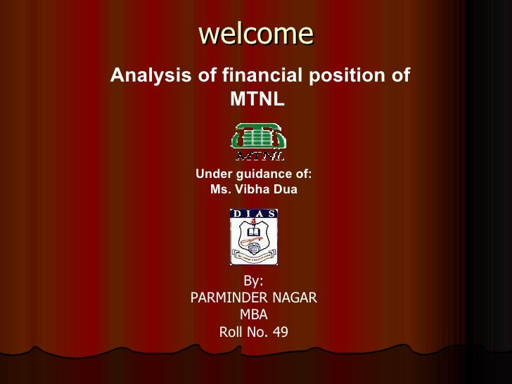 welcome Analysis of financial position of MTNL   By: PARMINDER NAGAR MBA Roll No. 49 Under guidance of: Ms. Vibha Dua