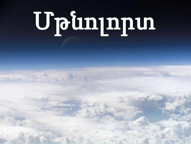 Մթնոլորտը Երկրագունդը շրջապատող օդի շերտն է՝ միհսկայական գազային օվկիանոս, որի հատակը Երկրիմակերևույթն է:Մթնոլորտը հունարե...