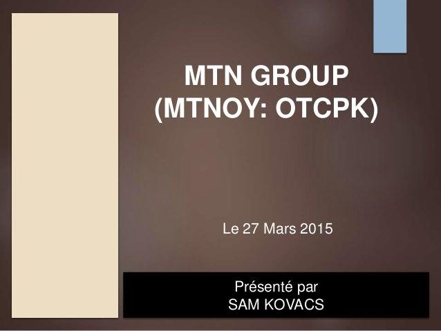 MTN GROUP (MTNOY: OTCPK) Présenté par SAM KOVACS Le 27 Mars 2015