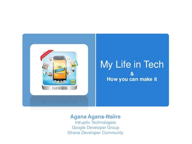 My Life in Tech & How you can make it Agana Agana-Nsiire Intruptiv Technologeis Google Developer Group Ghana Developer Com...