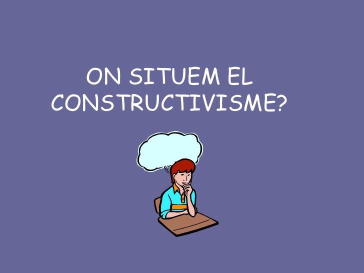 ON SITUEM EL CONSTRUCTIVISME?