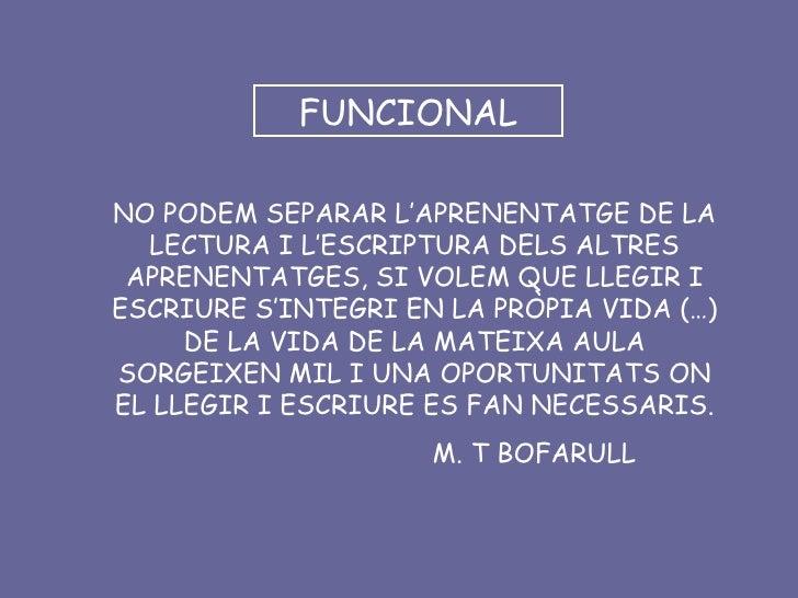 FUNCIONAL NO PODEM SEPARAR L'APRENENTATGE DE LA LECTURA I L'ESCRIPTURA DELS ALTRES APRENENTATGES, SI VOLEM QUE LLEGIR I ES...