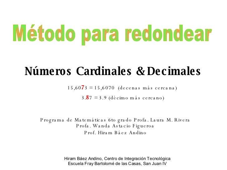 Números Cardinales & Decimales Programa de Matemáticas 6to grado Profa. Laura M. Rivera Profa. Wanda Astacio Figueroa Prof...