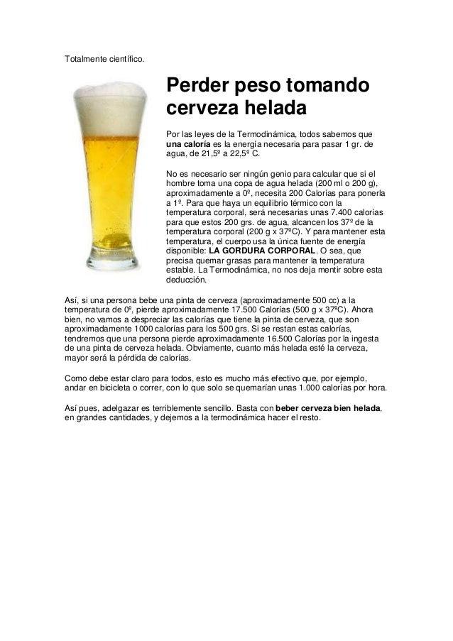 Totalmente científico. Perder peso tomando cerveza helada Por las leyes de la Termodinámica, todos sabemos que una caloría...