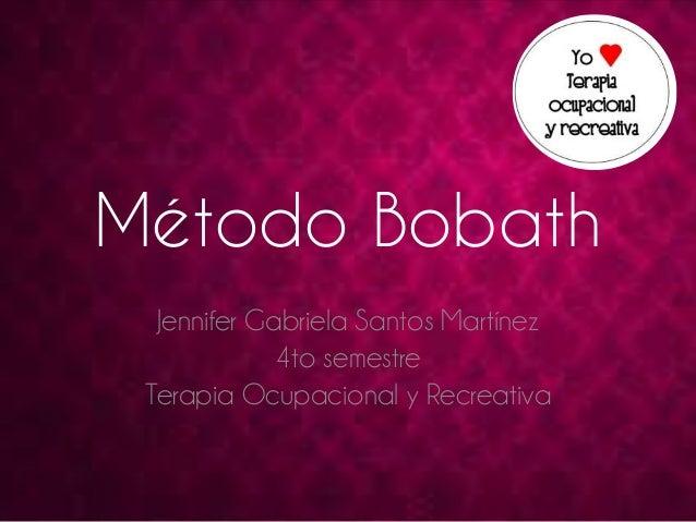 Método Bobath  Jennifer Gabriela Santos Martínez  4to semestre  Terapia Ocupacional y Recreativa