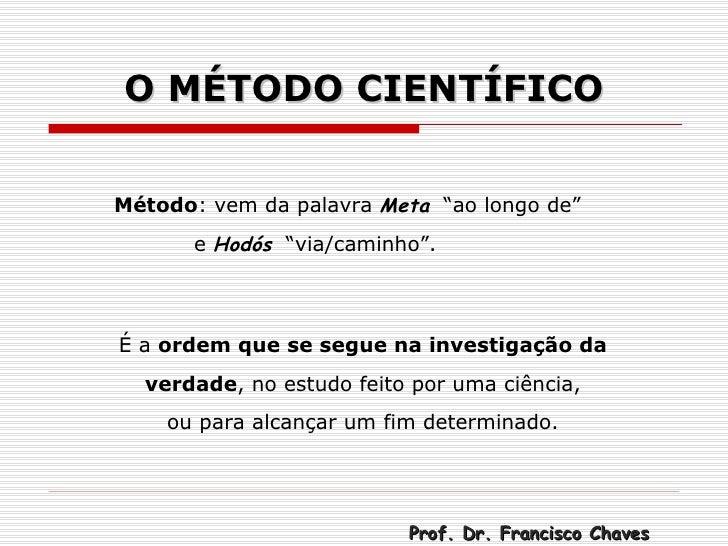 """O MÉTODO CIENTÍFICO Método : vem da palavra  Meta   """"ao longo de""""   e  Hodós   """"via/caminho"""". É a  ordem que se segue na i..."""