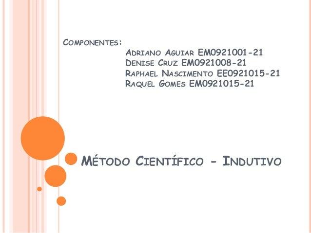 MÉTODO CIENTÍFICO - INDUTIVOCOMPONENTES:ADRIANO AGUIAR EM0921001-21DENISE CRUZ EM0921008-21RAPHAEL NASCIMENTO EE0921015-21...