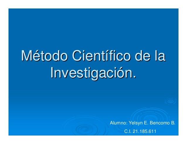 MMéétodo Cienttodo Cientíífico de lafico de laInvestigaciInvestigacióón.n.Alumno: Yelsyn E. Bencomo B.C.I. 21.185.611